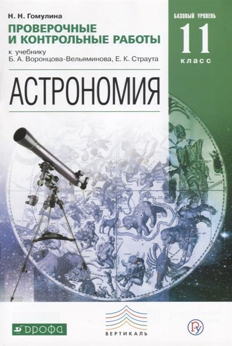 Гомулина Н. Астрономия 11 класс Проверочные и контрольные работы к учебнику Б А Воронцова-Вельяминова Е К Страута Базовый уровень