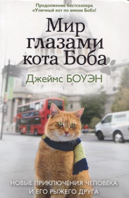 Боуэн Дж. Мир глазами кота Боба Новые приключения человека и его рыжего друга боуэн дж мир глазами кота боба новые приключения человека и его рыжего друга