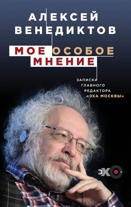 Венедиктов А. Мое особое мнение Записки главного редактора Эха Москвы