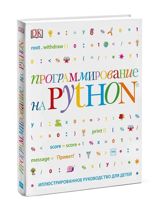 Вордерман К., Стили К., Квигли К. и др. Программирование на Python Иллюстрированное руководство для детей программирование для детей от основ к созданию роботов
