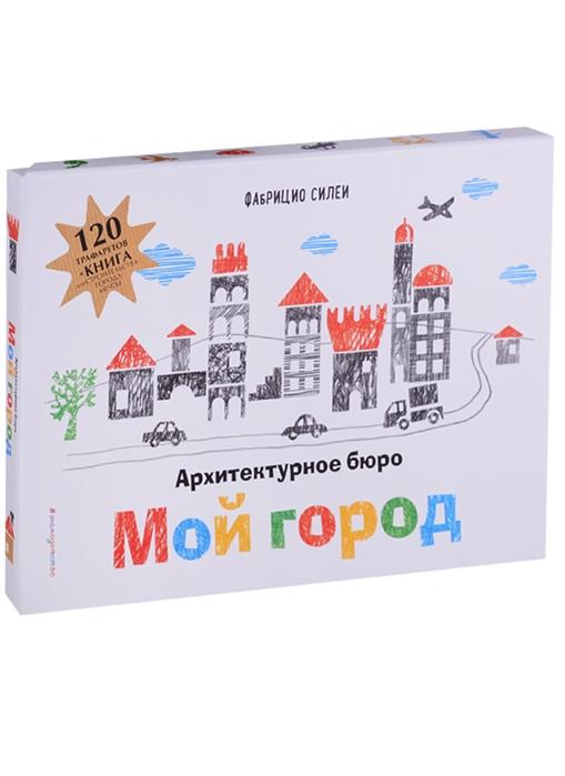 цена на Силеи Ф. Архитектурное бюро Мой город 120 трафаретов для рисования и конструирования