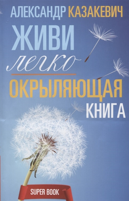 Казакевич А. Окрыляющая книга Живи легко