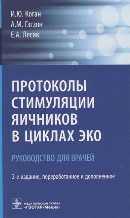 Коган И., Гзгзян А., Лесик Е. Протоколы стимуляции яичников в циклах ЭКО Руководство для врачей