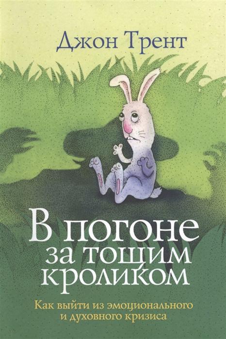 Трент Дж. В погоне за тощим кроликом Как выйти из эмоционального и духовного кризиса смолли г трент дж благословение