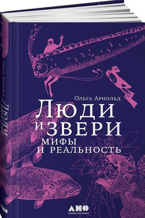 Арнольд О. Люди и звери Мифы и реальность