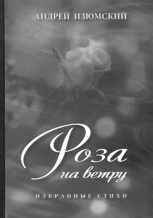Изюмский А. Роза на ветру Избранные стихи