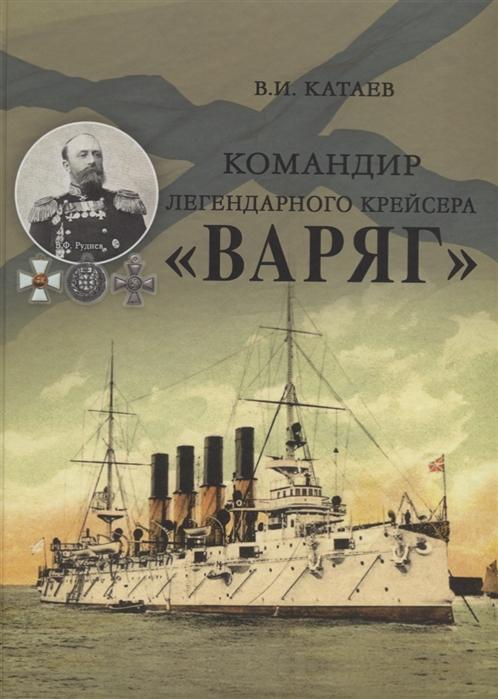 Катаев В. Командир легендарного крейсера Варяг