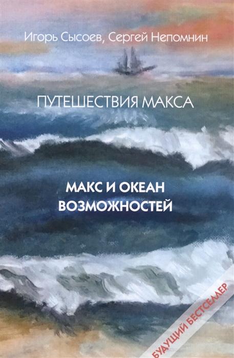 Сысоев И., Непомнин С. Путешествия Макса Макс и океан возможностей Книга первая всеволод сысоев золотая ригма