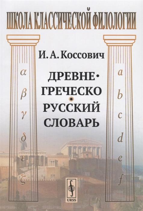 Коссович И. Древнегреческо-русский словарь аристотель об искусстве поэзии билингва древнегреческо русский