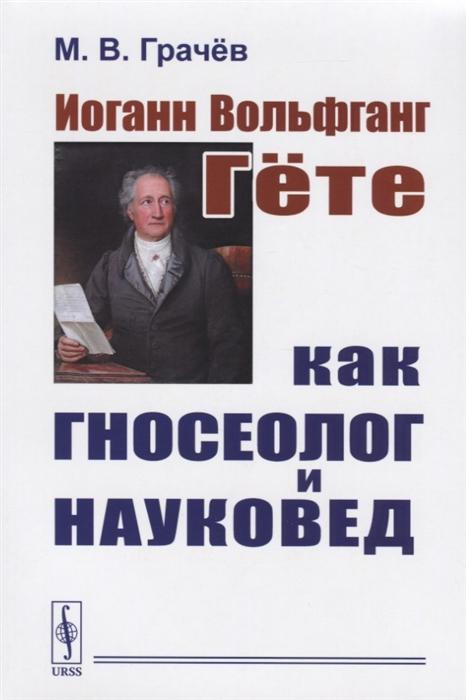 Грачев М. Иоганн Вольфганг Гете как гносеолог и науковед все цены
