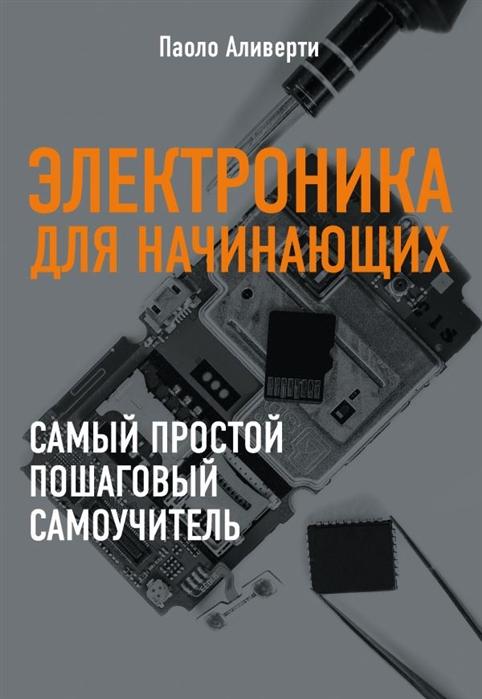 Аливерти П. Электроника для начинающих Самый простой пошаговый самоучитель