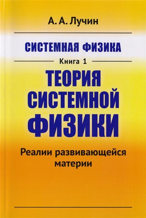 все цены на Лучин А. Системная физика Книга 1 Теория системной физики Реалии развивающейся материи онлайн
