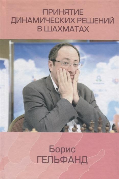 Гельфанд Б. Принятие динамических решений в шахматах гельфанд б принятие динамических решений в шахматах