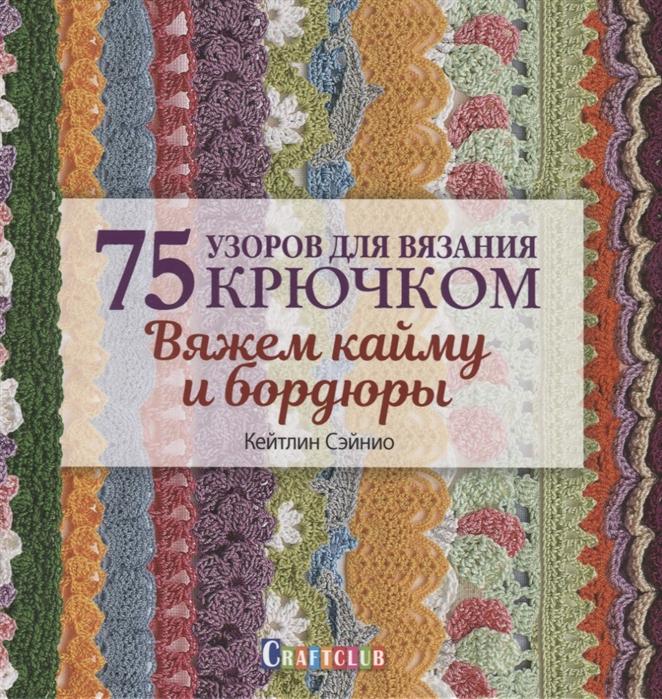 Сэйнио К. 75 узоров для вязания крючком Вяжем кайму и бордюры