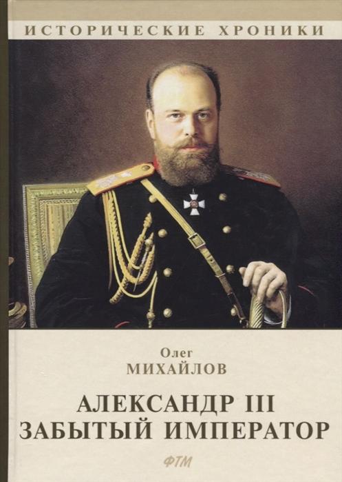 купить Михайлов О. Александр III Забытый император онлайн
