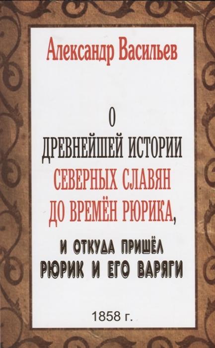 О древнейшей истории северных славян до времен Рюрика и откуда пришёл Рюрик и его варяги Репринтное издание 1858 г