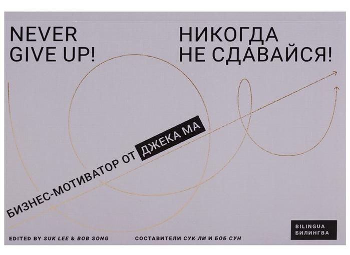 Ли С., Сун Б. (сост.) Никогда не сдавайся Never give up Бизнес-мотиватор от Джека Ма