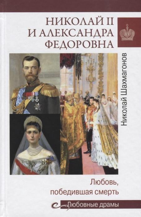 Шахмагонов Н. Николай II и Александра Федоровна Любовь победившая смерть александра романова мой муж – николай ii дарите любовь…