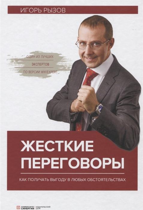 Рызов И. Жесткие переговоры Как получить выгоду в любых обстоятельствах