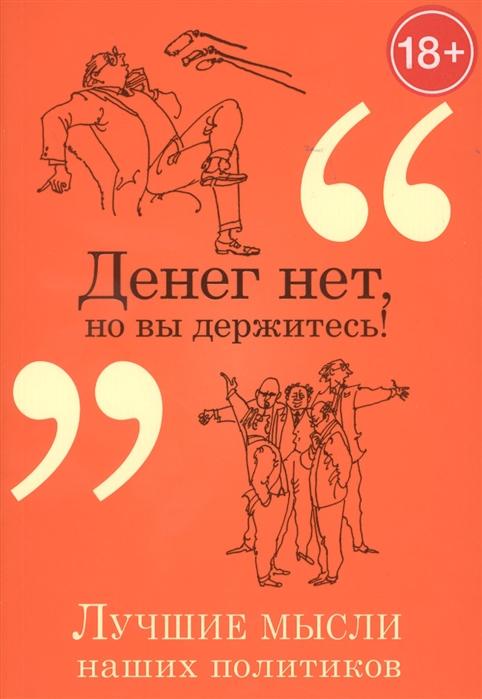 Душенко К. Денег нет но вы держитесь Лучшие мысли наших политиков душенко к в авт сост лучшие мысли и изречения древних в одном томе