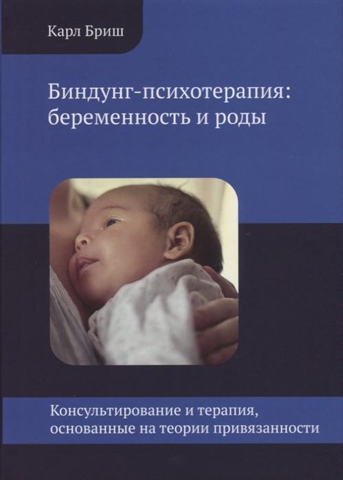 Бриш К. Биндунг-психотерапия беременность и роды беременность только хорошие новости путь к жизни беременность и роды комплект из 2 книг