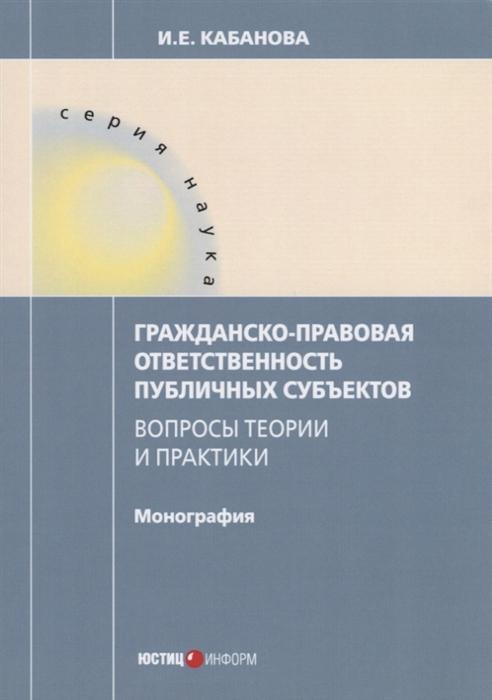 Кабанова И. Гражданско-правовая ответственность публичных субъектов Вопросы теории и практики Монография цена