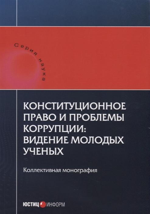 Шевердяев С. (отв. ред.) Конституционное право и проблемы коррупции видение молодых ученых Коллективная монография