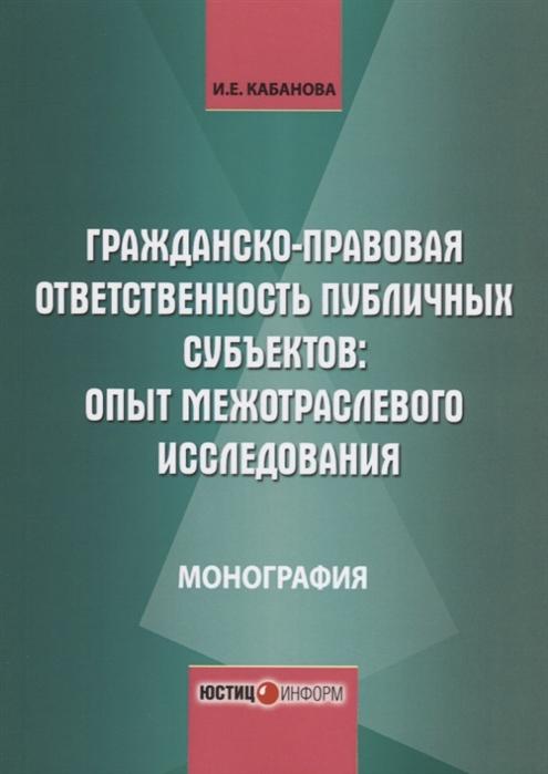 Кабанова И. Гражданско-правовая ответственность публичных субъектов опыт межотраслевого исследования Монография