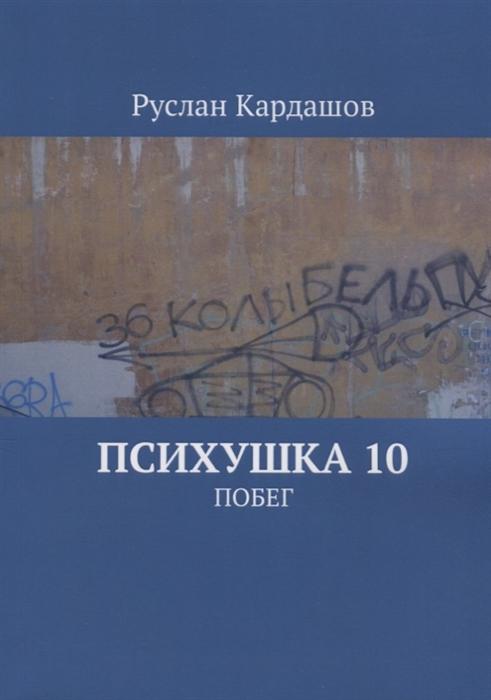 Кардашов Р. Психушка 10 Побег цена в Москве и Питере
