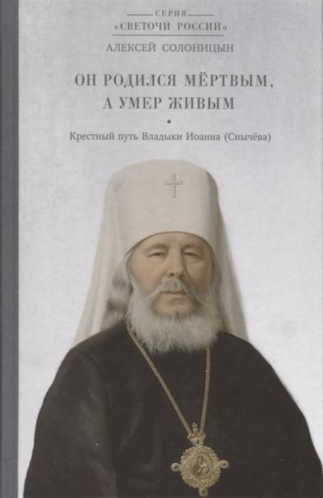 Солоницын А. Он родился мёртвым а умер живым Крестный путь владыки Иоанна Снычева крестный путь игумена бориса