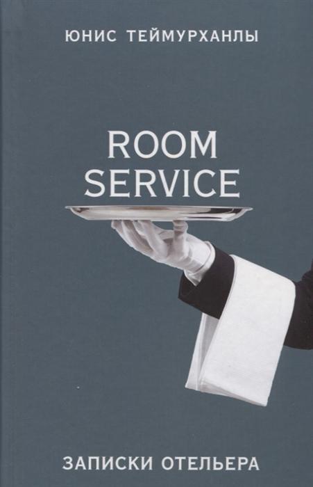 Теймурханлы Ю. Room service Записки отельера цена 2017
