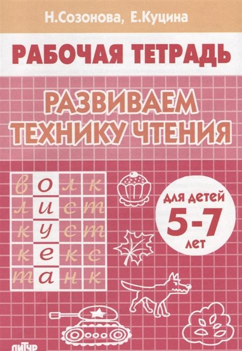 Созонова Н., Куцина Е. Развиваем технику чтения Рабочая тетрадь для детей 5-7 лет созонова н от слова к фразе глаголы 3 7 лет
