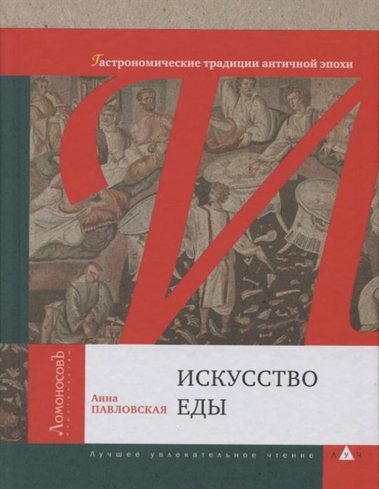 Павловская А. Искусство еды Гастрономические традиции античной эпохи