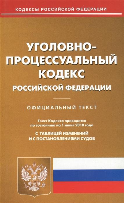 Уголовно-процессуальный кодекс Российской Федерации Официальный текст Текст Кодекса приводится по состоянию на 1 июня 2018 года С таблицей изменений и с постановлениями судов