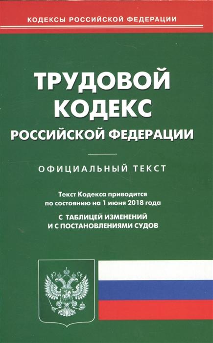 Трудовой кодекс Российской Федерации Официальный текст Текст Кодекса приводится по состоянию на 1 июня 2018 года С таблицей изменений и с постановлениями судов