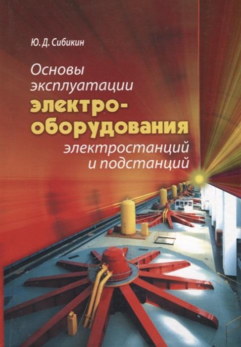 Сибикин Ю. Основы эксплуатации электрооборудования электростанций и подстанций Учебное пособие для вузов цена