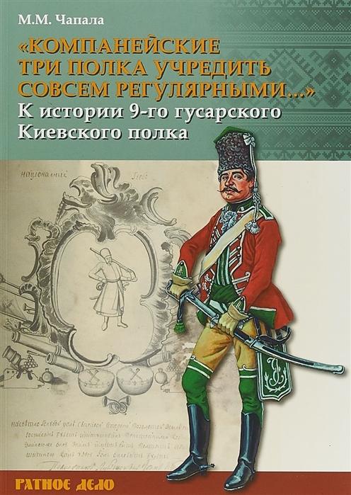 Чапала М. Компанейские три полка учредить совсем регулярными К истории 9-го гусарского Киевского полка