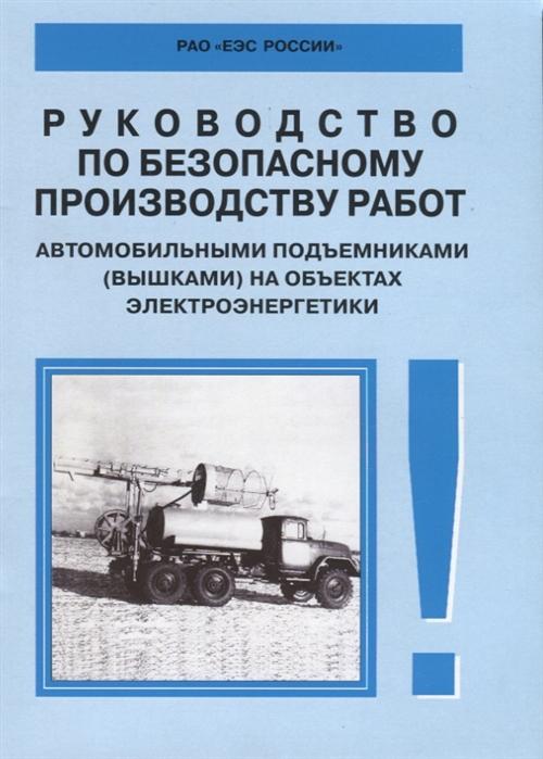 Руководство по безопасному производству работ автомобильными подъемниками вышками на объектах электроэнергетики РД 153-34 0-03 421 2003