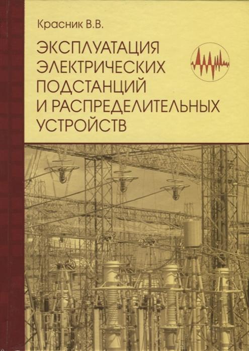 Красник В. Эксплуатация электрических подстанций и распределительных устройств Производственно-практическое пособие