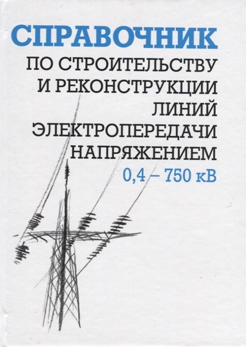 Гологорский Е. (ред.) Справочник по строительству и реконструкции линий электропередачи напряжением 0 4 750 кВ