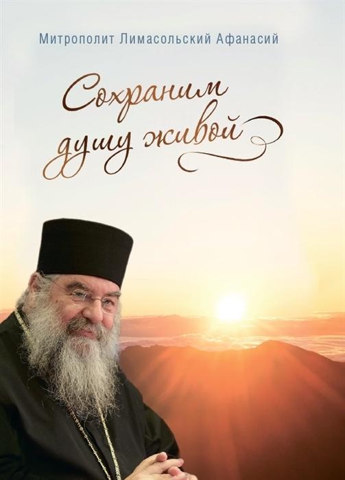 Митрополит Лимасольский Афанасий Сохраним душу живой