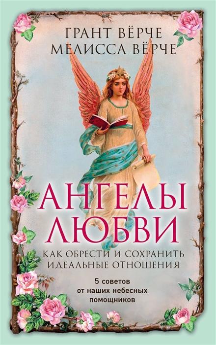 Верче Г., Верче М. Ангелы любви Как обрести и сохранить идеальные отношения 5 советов от наших небесных помощников