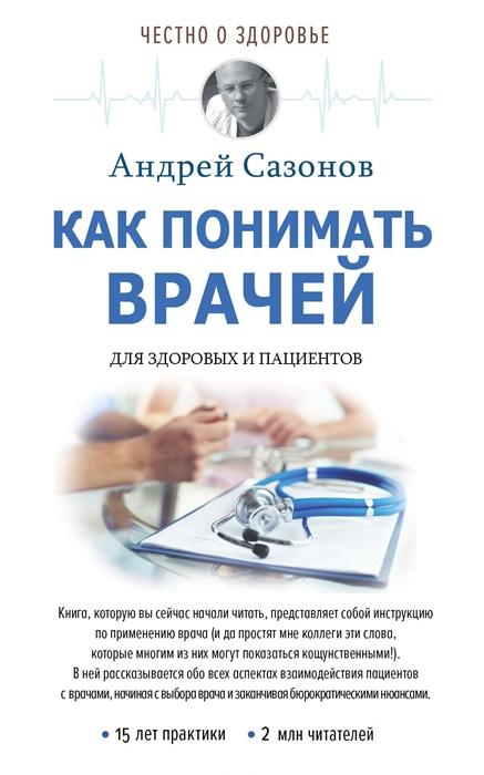 Сазонов А. Как понимать врачей Для здоровых и пациентов сазонов андрей как понимать врачей для здоровых и пациентов