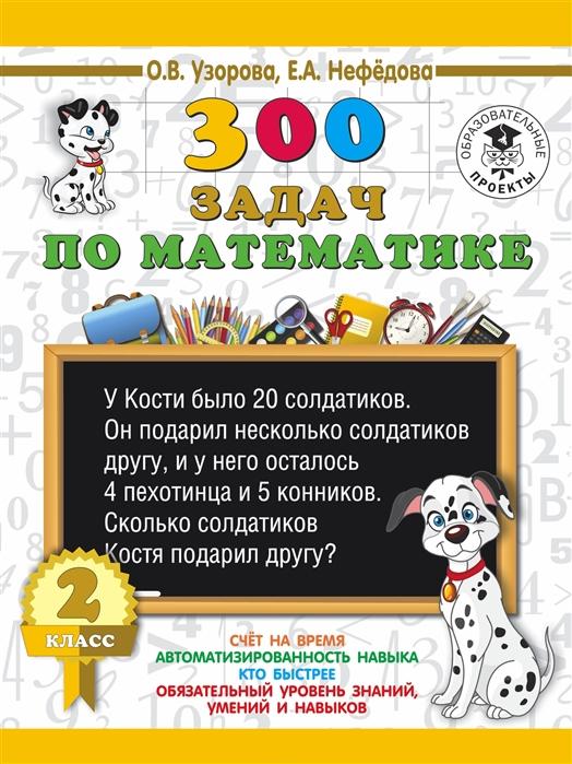 Узорова О., Нефедова Е. 300 задач по математике 2 класс о в узорова 300 задач по математике 3 класс
