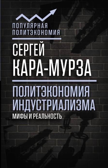 Кара-Мурза С. Политэкономия индустриализма мифы и реальность михаил каратеев карач мурза