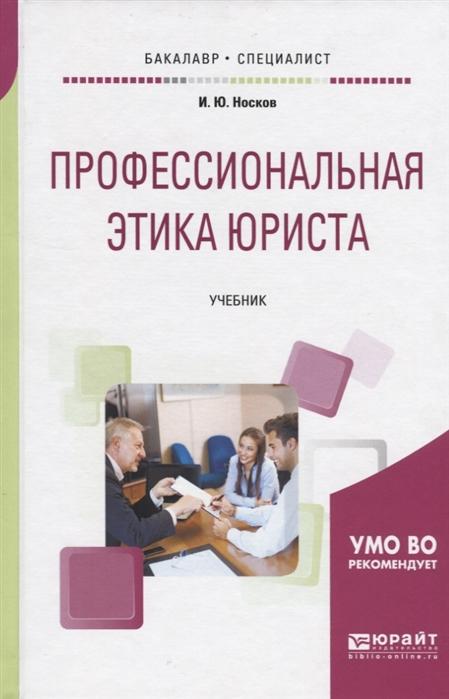 Носков И. Профессиональная этика юриста Учебник для бакалавриата и специалитета елена сергеевна балашова экономика судостроения учебник для бакалавриата и специалитета