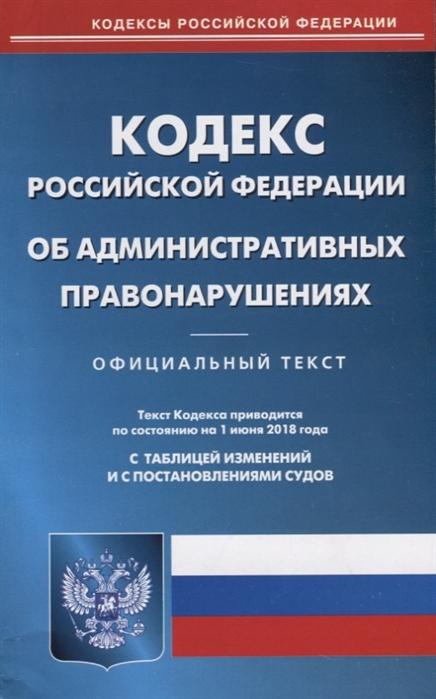 Кодекс Российской Федерации Об административных правонарушениях Официальный текст Текст Кодекса приводится по состоянию на 1 июня 2018 года С таблицей изменений и с постановлениями судов