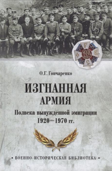 Гончаренко О. Изгнанная армия Полвека военной эмиграции 1920-1970 гг