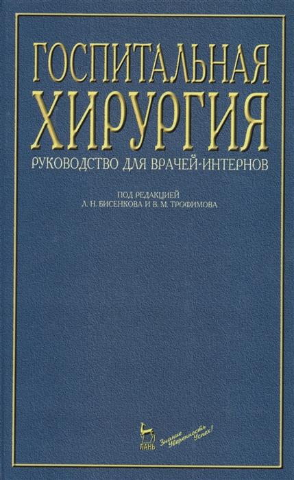 Бисенков Л., Трофимов В. (ред.) Госпитальная хирургия Руководство для врачей-интернов