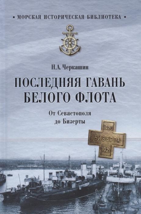 Черкашин Н. Последняя гавань Белого флота От Севастополя до Бизерты